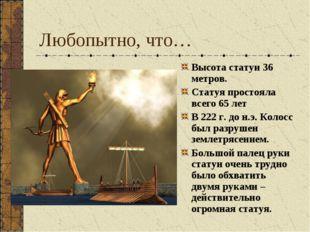 Любопытно, что… Высота статуи 36 метров. Статуя простояла всего 65 лет В 222
