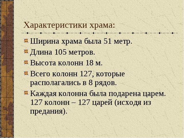 Характеристики храма: Ширина храма была 51 метр. Длина 105 метров. Высота кол...