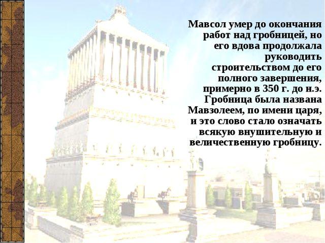 Мавсол умер до окончания работ над гробницей, но его вдова продолжала руковод...