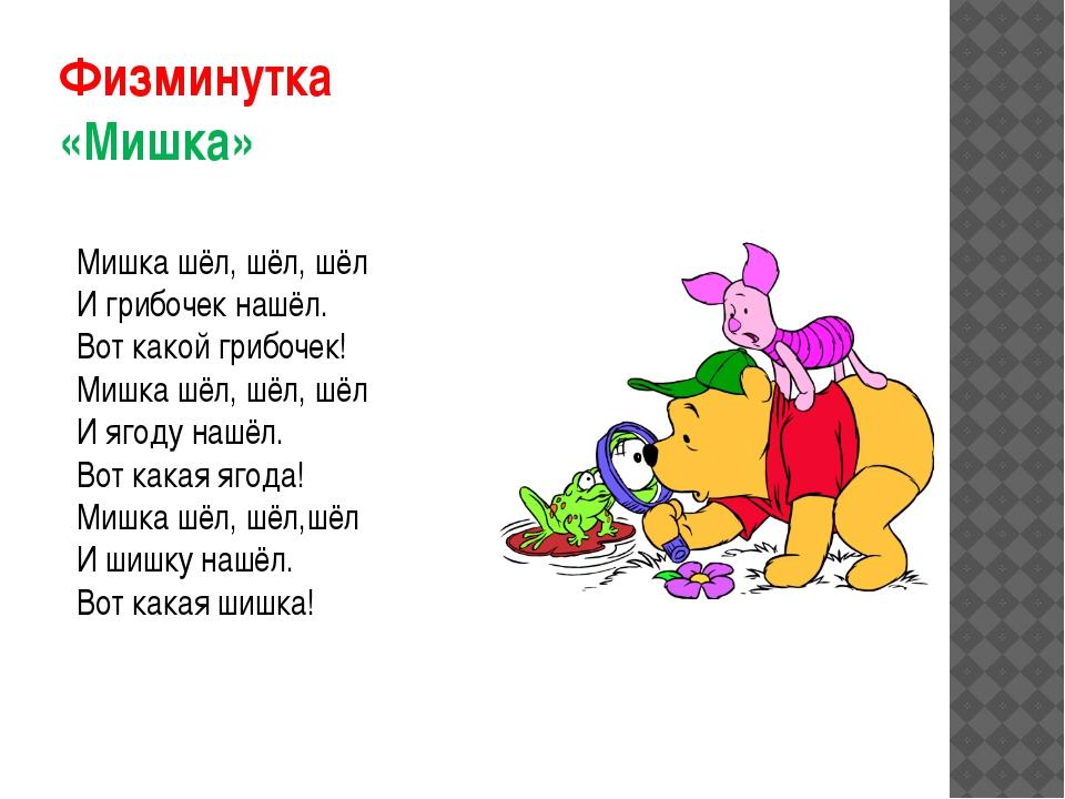 Физминутка «Мишка» Мишка шёл, шёл, шёл И грибочек нашёл. Вот какой грибочек!...