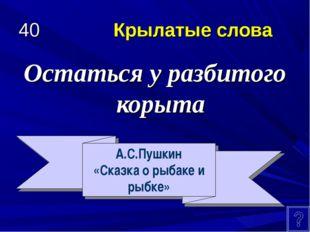 40 Крылатые слова Остаться у разбитого корыта А.С.Пушкин «Сказка о рыбаке и р