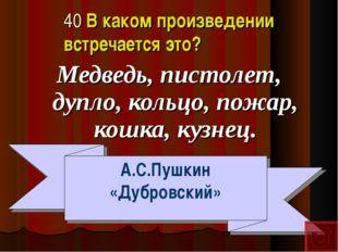 40 В каком произведении встречается это? Медведь, пистолет, дупло, кольцо, по