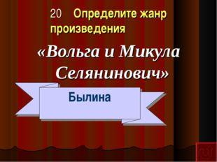 20 Определите жанр произведения «Вольга и Микула Селянинович» Былина