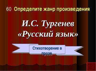 60 Определите жанр произведения И.С. Тургенев «Русский язык» Стихотворение в