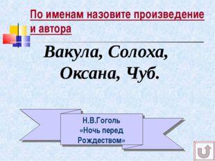 По именам назовите произведение и автора Вакула, Солоха, Оксана, Чуб. Н.В.Гог