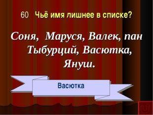60 Чьё имя лишнее в списке? Соня, Маруся, Валек, пан Тыбурций, Васютка, Януш.