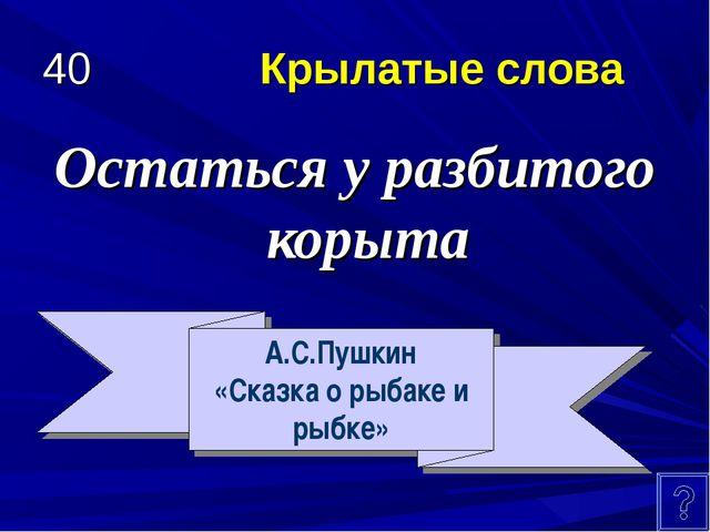 40 Крылатые слова Остаться у разбитого корыта А.С.Пушкин «Сказка о рыбаке и р...
