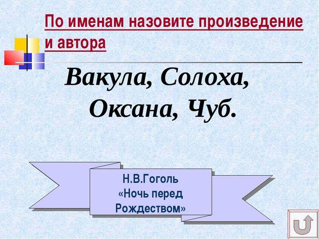По именам назовите произведение и автора Вакула, Солоха, Оксана, Чуб. Н.В.Гог...