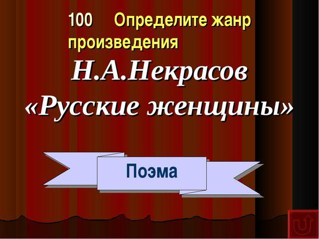 100 Определите жанр произведения Н.А.Некрасов «Русские женщины» Поэма