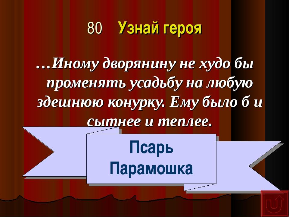 80 Узнай героя …Иному дворянину не худо бы променять усадьбу на любую здешнюю...