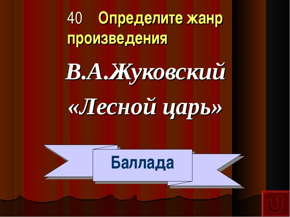 40 Определите жанр произведения В.А.Жуковский «Лесной царь» Баллада
