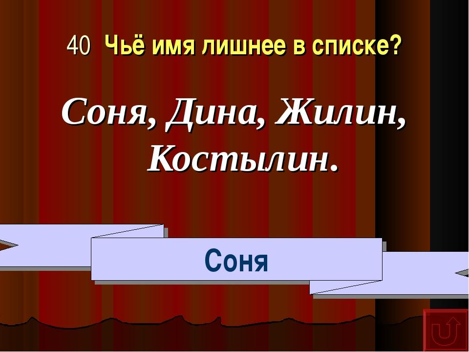 40 Чьё имя лишнее в списке? Соня, Дина, Жилин, Костылин. Соня
