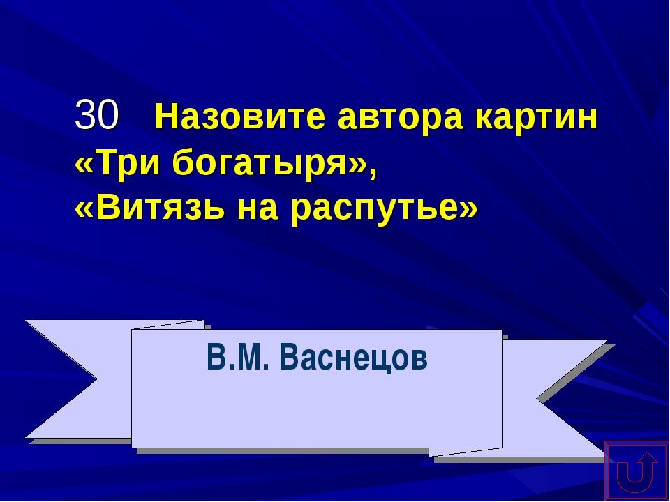 30 Назовите автора картин «Три богатыря», «Витязь на распутье» В.М. Васнецов