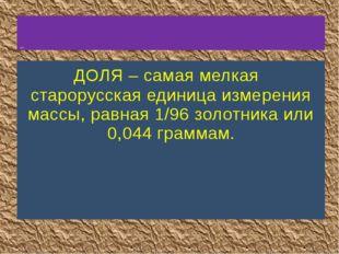 ДОЛЯ – самая мелкая старорусская единица измерения массы, равная 1/96 золотн