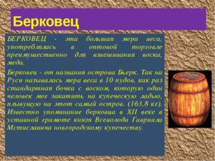 БЕРКОВЕЦ - эта большая мера веса, употреблялась в оптовой торговле преимущест