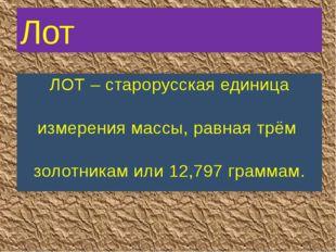 ЛОТ – старорусская единица измерения массы, равная трём золотникам или 12,797
