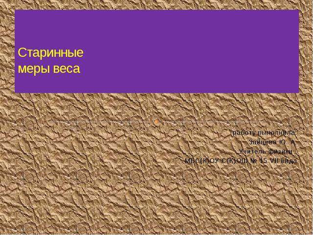 работу выполнила: Зайцева Ю. А. Учитель физики МБС(К)ОУ С(К)ОШ № 15 VII вида...