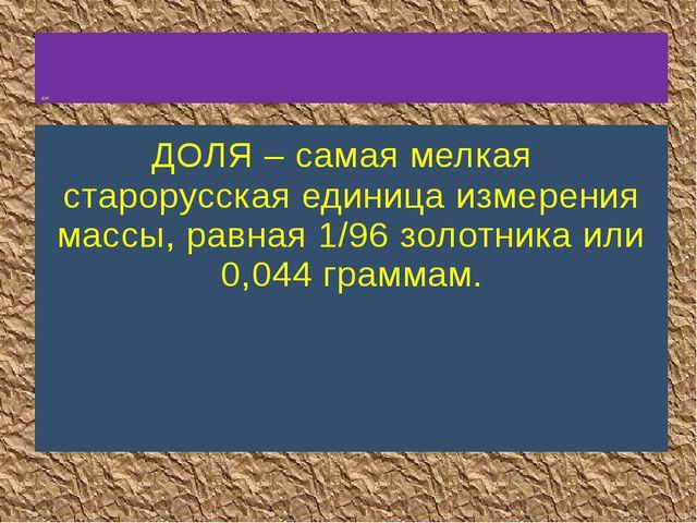 ДОЛЯ – самая мелкая старорусская единица измерения массы, равная 1/96 золотн...