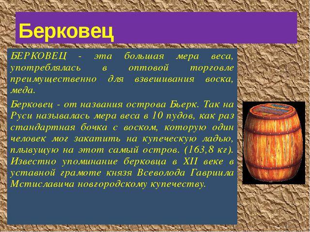 БЕРКОВЕЦ - эта большая мера веса, употреблялась в оптовой торговле преимущест...
