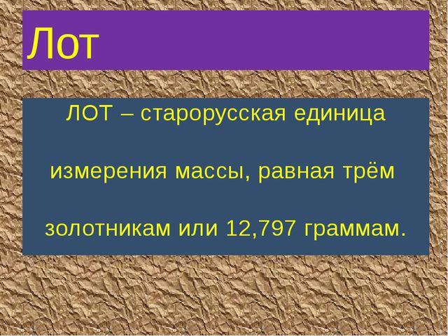 ЛОТ – старорусская единица измерения массы, равная трём золотникам или 12,797...
