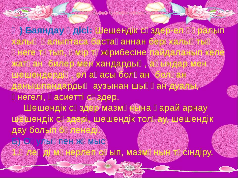 Ә) Баяндау әдісі: Шешендік сөздер-ел құралып халық қалыптаса бастағаннан бері...