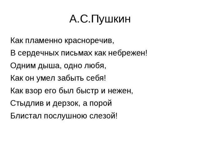 А.С.Пушкин Как пламенно красноречив, В сердечных письмах как небрежен! Одним...