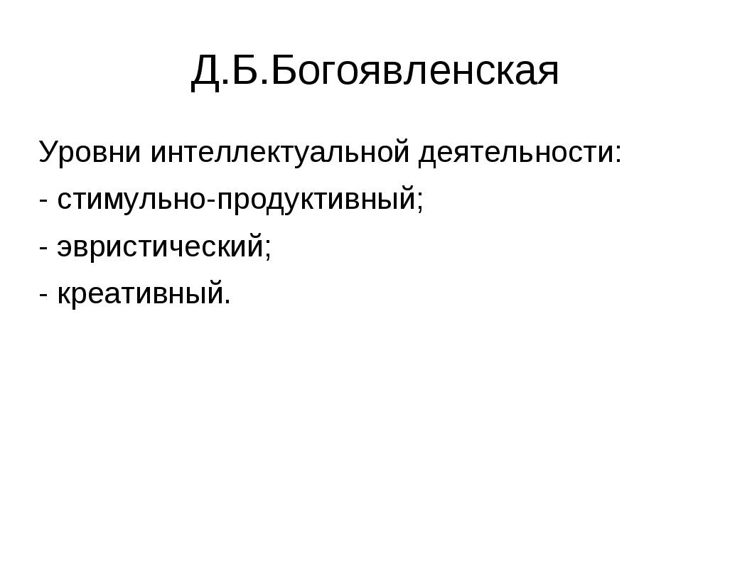 Д.Б.Богоявленская Уровни интеллектуальной деятельности: - стимульно-продуктив...