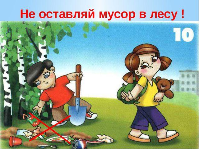 Не оставляй мусор в лесу ! Не оставляй мусор в лесу. Вы в поход пришли, ребят...
