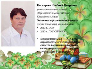 Нестерова Любовь Петровна учитель начальных классов Образование: высшее педаг