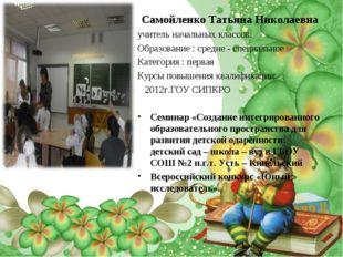 Самойленко Татьяна Николаевна учитель начальных классов. Образование : средне