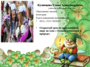 Кузнецова Елена Александровна, учитель начальных классов. Образование: высшее