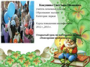 Кокунина Светлана Ивановна, учитель начальных классов. Образование: высшее Ка