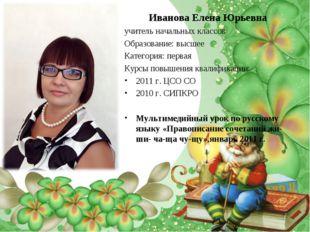 Иванова Елена Юрьевна учитель начальных классов Образование: высшее Категория