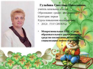 Гульбина Светлана Николаевна, учитель начальных классов Образование: средне -