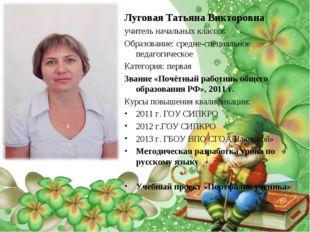 Луговая Татьяна Викторовна учитель начальных классов Образование: средне-спец