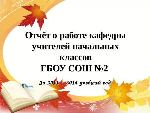 Отчёт о работе кафедры учителей начальных классов ГБОУ СОШ №2 За 2011 – 2014...