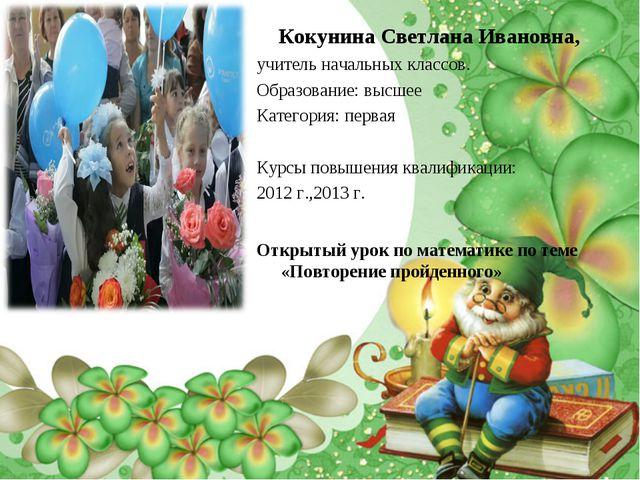 Кокунина Светлана Ивановна, учитель начальных классов. Образование: высшее Ка...