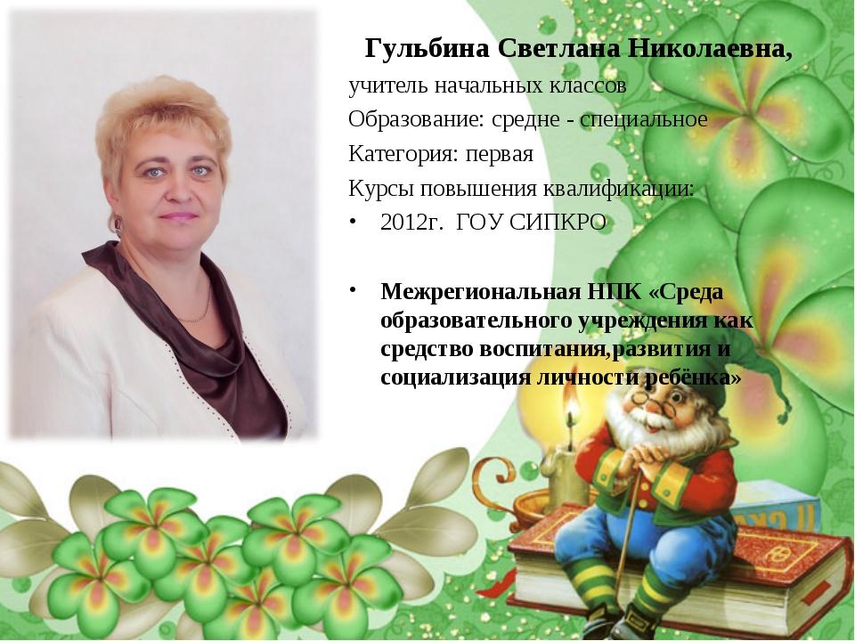 Гульбина Светлана Николаевна, учитель начальных классов Образование: средне -...