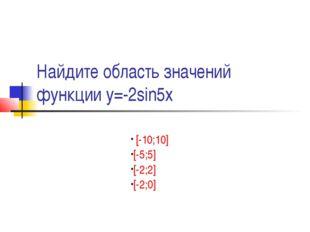 Найдите область значений функции у=-2sin5х [-10;10] [-5;5] [-2;2] [-2;0]