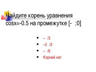 Найдите корень уравнения cosx=-0.5 на промежутке [-π;0] –π/3 –2π/3 –π/6 Корне
