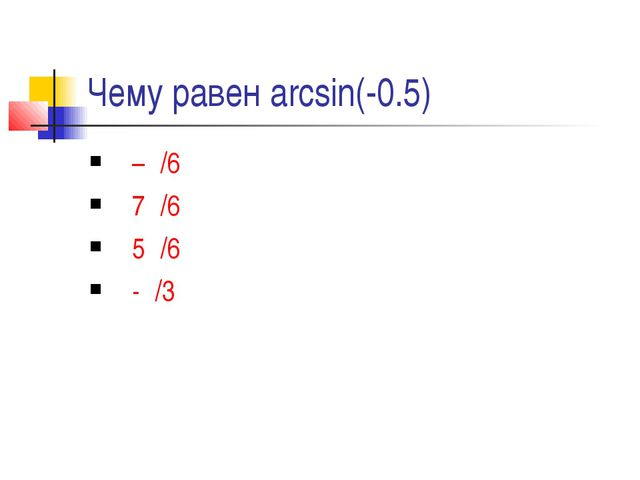 Чему равен arcsin(-0.5) –π/6 7π/6 5π/6 -π/3