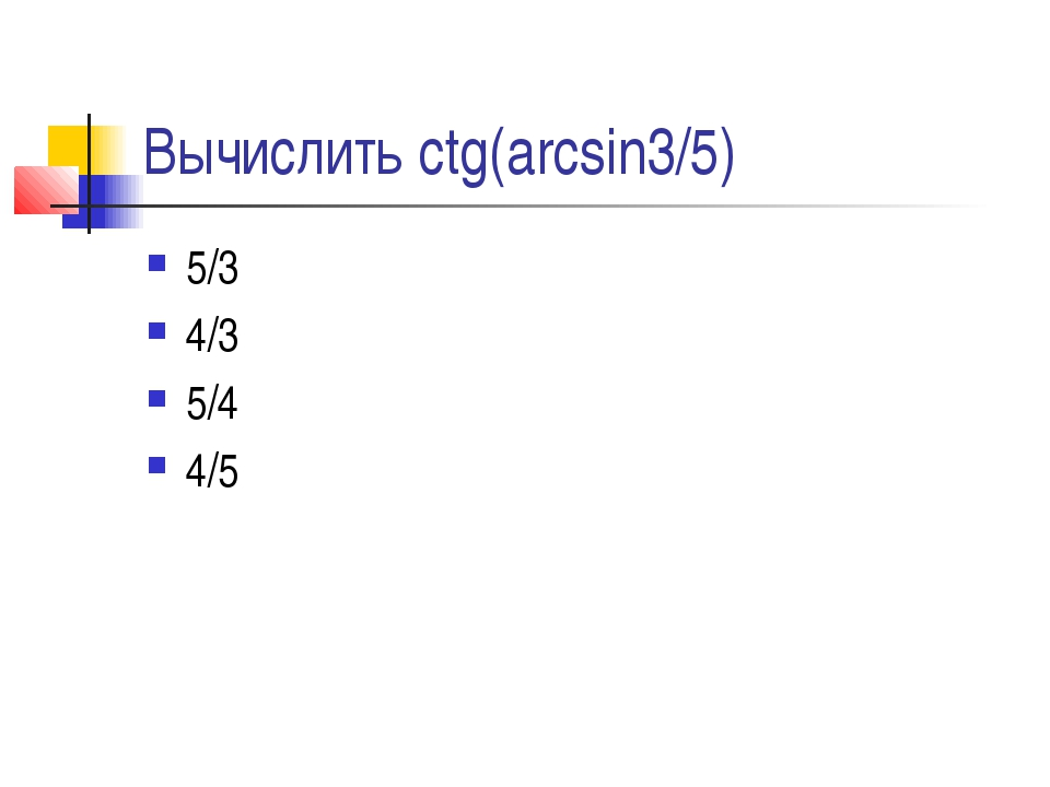 Вычислить ctg(arcsin3/5) 5/3 4/3 5/4 4/5
