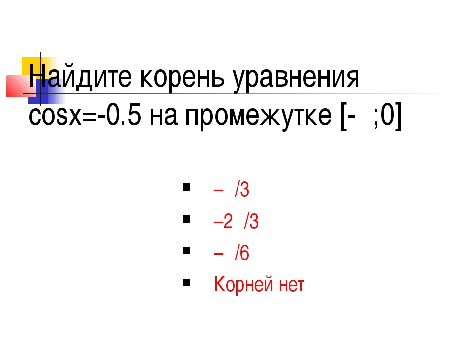 Найдите корень уравнения cosx=-0.5 на промежутке [-π;0] –π/3 –2π/3 –π/6 Корне...