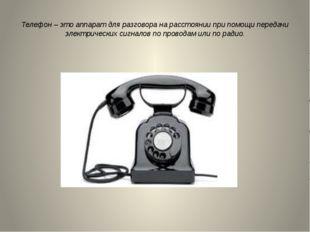 Телефон – это аппарат для разговора на расстоянии при помощи передачи электри