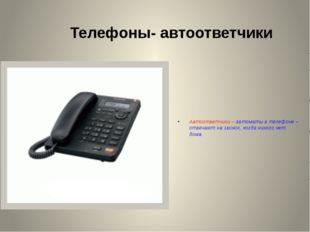 Телефоны- автоответчики Автоответчики – автоматы в телефоне – отвечают на зво