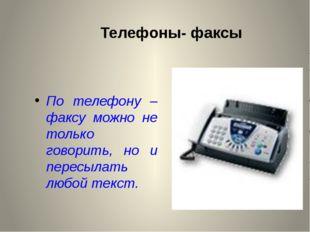 Телефоны- факсы По телефону – факсу можно не только говорить, но и пересылать