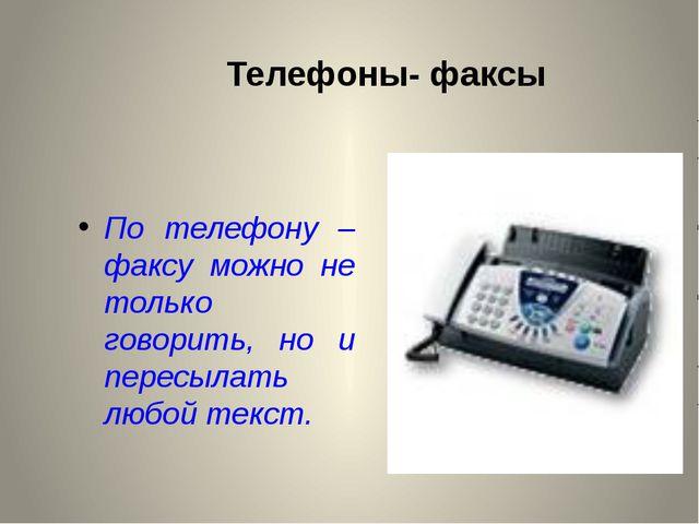 Телефоны- факсы По телефону – факсу можно не только говорить, но и пересылать...