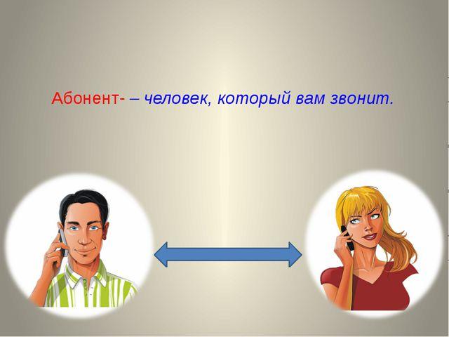 Абонент- – человек, который вам звонит.