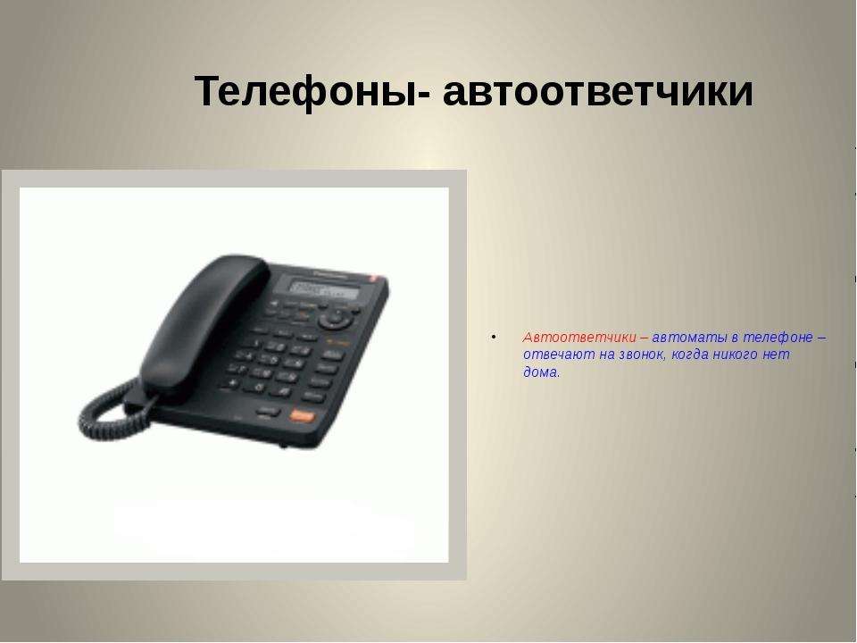 Телефоны- автоответчики Автоответчики – автоматы в телефоне – отвечают на зво...