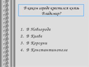 В каком городе крестился князь Владимир? В Новгороде В Киеве В Корсуни В Конс